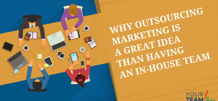 Why Outsourcing Marketing is a Great Idea than Having An In-House Team?