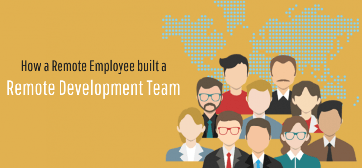 How a Remote Employee built a Remote Development Team?