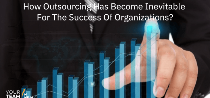 How outsourcing has become inevitable for the success of organizations?