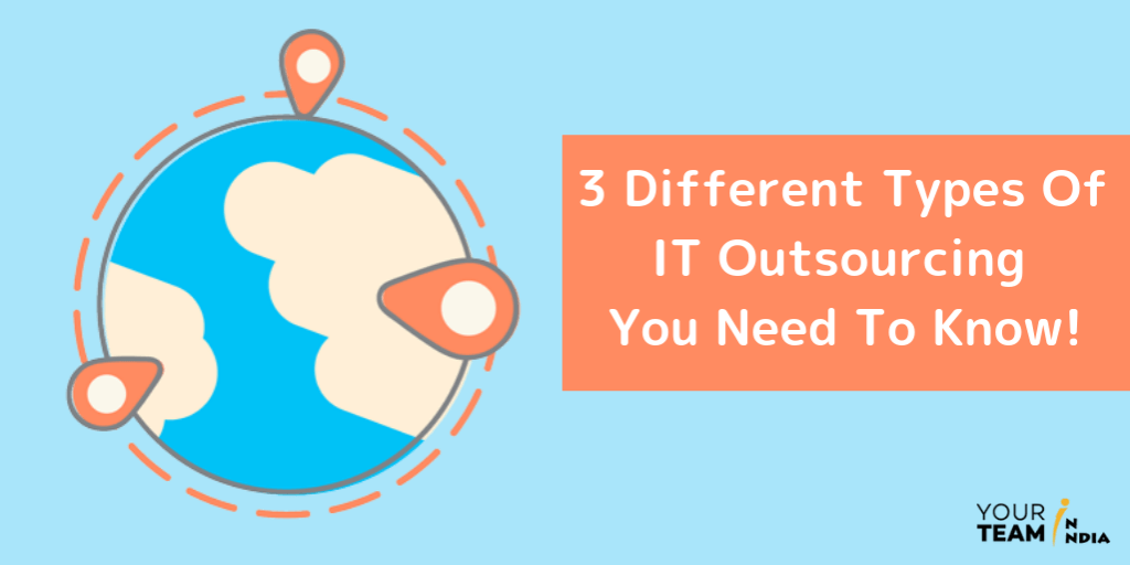 3 Different Types Of IT Outsourcing You Need To Know!