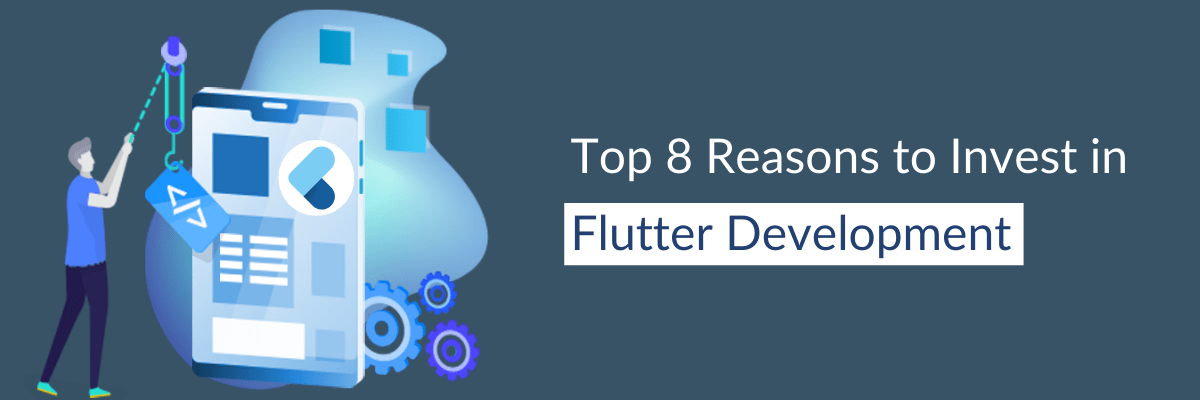 Top 8 Reasons to Invest in Flutter Development
