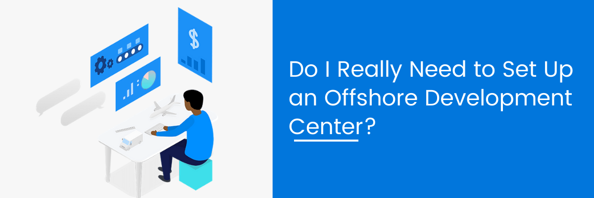 Do I Really Need to Set Up an Offshore Development Center?