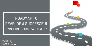 Roadmap to Develop a Successful Progressive Web App - YourTeaminIndia
