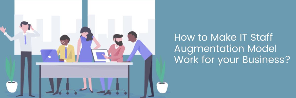 How to Make IT Staff Augmentation Model Work for your Business?