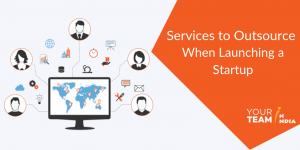Services to Outsource When Launching a Startup - YourTeaminIndia