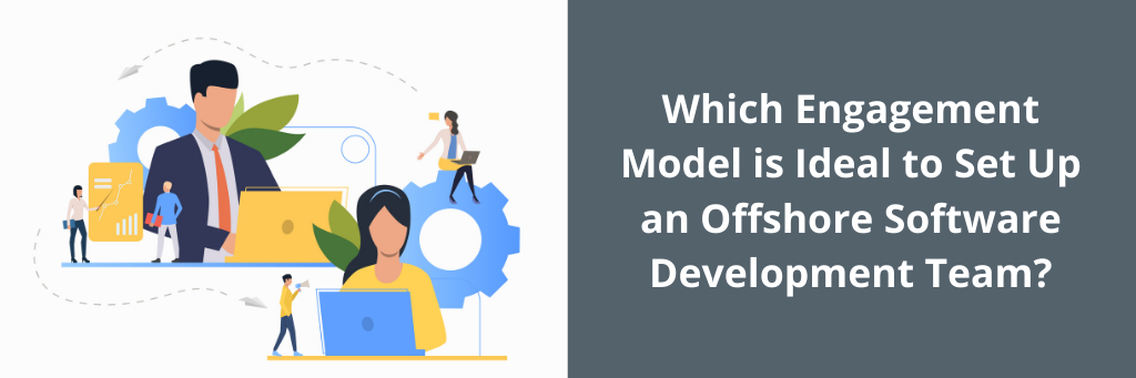 Which Engagement Model is Ideal to Set Up an Offshore Software Development Team?