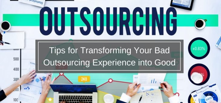 Tips for Transforming Your Bad Outsourcing Experience into Good