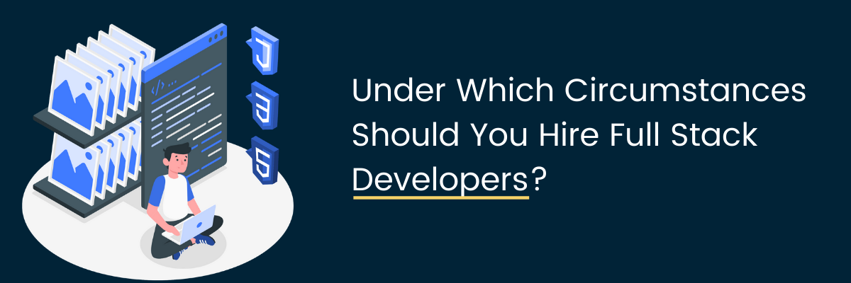 Under Which Circumstances Should You Hire Full Stack Developers?