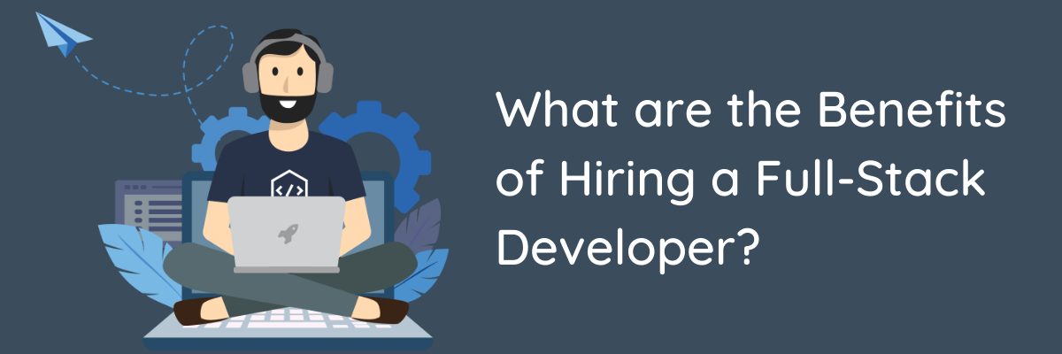 What are the Benefits of Hiring a Full-Stack Developer?