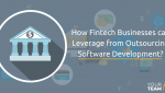 How Fintech Businesses can Leverage from Outsourcing Software Development?