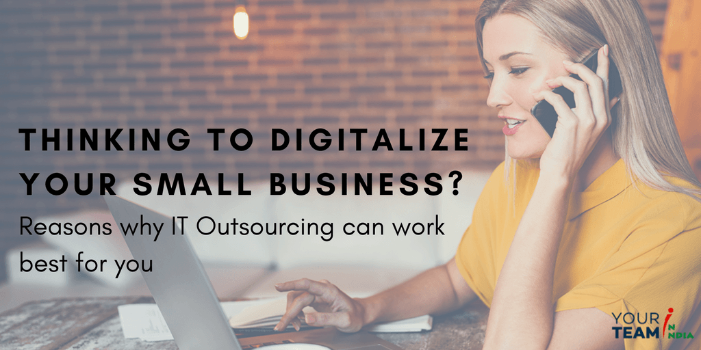Thinking to Digitalize your Small Business Reasons why IT Outsourcing can work best for you