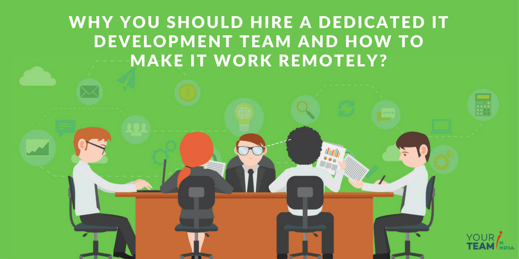 Why you should hire a dedicated IT development team and how to make it work remotely?