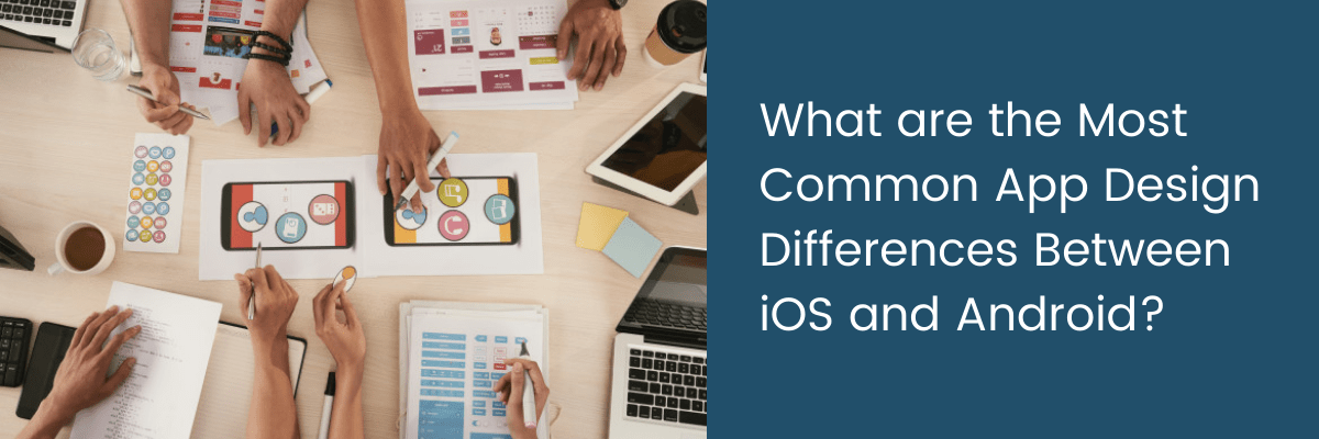 What are the Most Common App Design Differences Between iOS and Android?